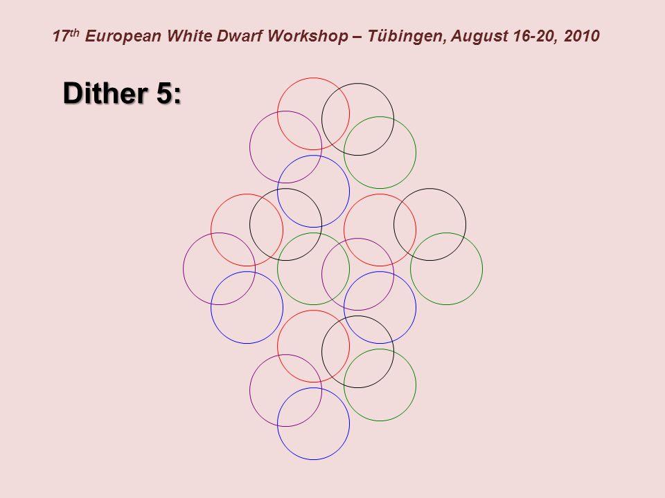 17 th European White Dwarf Workshop – Tübingen, August 16-20, 2010 Dither 5:
