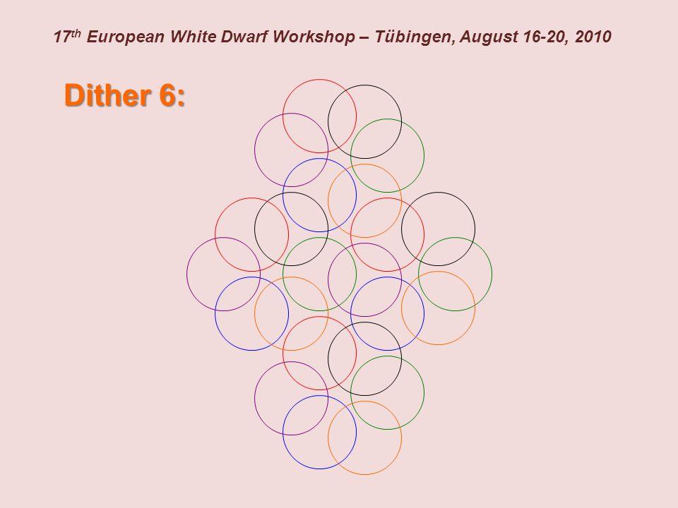 17 th European White Dwarf Workshop – Tübingen, August 16-20, 2010 Dither 6: