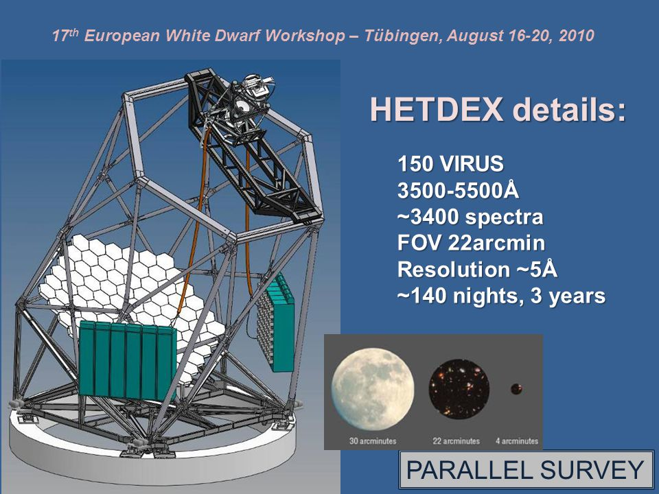 17 th European White Dwarf Workshop – Tübingen, August 16-20, 2010 HETDEX details: 150 VIRUS 3500-5500Å ~3400 spectra FOV 22arcmin Resolution ~5Å ~140 nights, 3 years PARALLEL SURVEY