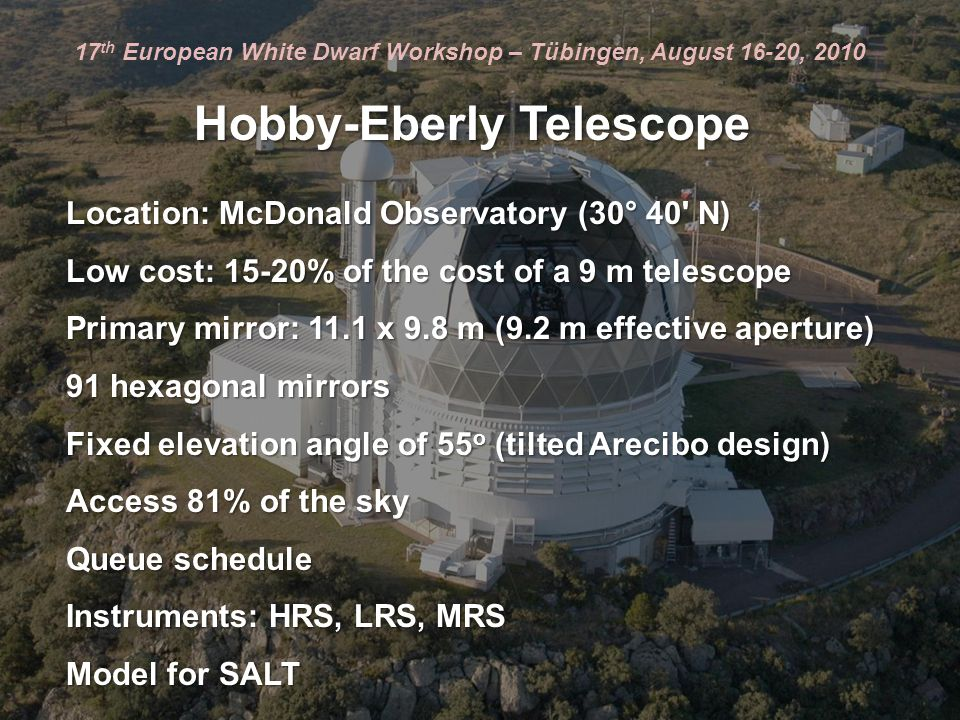 Hobby-Eberly Telescope Location: McDonald Observatory (30° 40 N) Low cost: 15-20% of the cost of a 9 m telescope Primary mirror: 11.1 x 9.8 m (9.2 m effective aperture) 91 hexagonal mirrors Fixed elevation angle of 55 o (tilted Arecibo design) Access 81% of the sky Queue schedule Instruments: HRS, LRS, MRS Model for SALT 17 th European White Dwarf Workshop – Tübingen, August 16-20, 2010