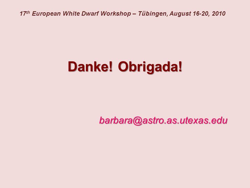 17 th European White Dwarf Workshop – Tübingen, August 16-20, 2010 barbara@astro.as.utexas.edu Danke! Obrigada!