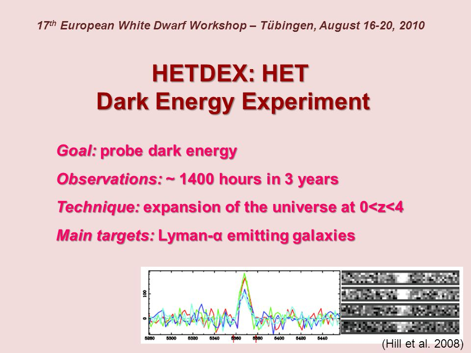 HETDEX: HET Dark Energy Experiment Goal: probe dark energy Observations: ~ 1400 hours in 3 years Technique: expansion of the universe at 0<z<4 Main targets: Lyman-α emitting galaxies 17 th European White Dwarf Workshop – Tübingen, August 16-20, 2010 (Hill et al.