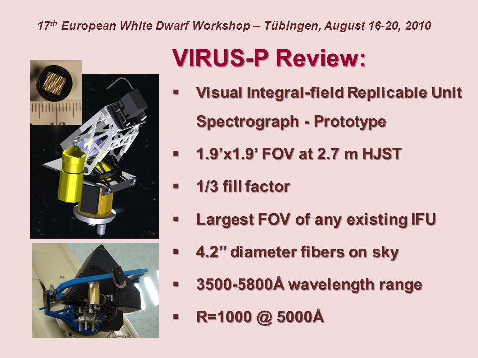 VIRUS-P Review:  Visual Integral-field Replicable Unit Spectrograph - Prototype  1.9'x1.9' FOV at 2.7 m HJST  1/3 fill factor  Largest FOV of any existing IFU  4.2'' diameter fibers on sky  3500-5800Å wavelength range  R=1000 @ 5000Å 17 th European White Dwarf Workshop – Tübingen, August 16-20, 2010