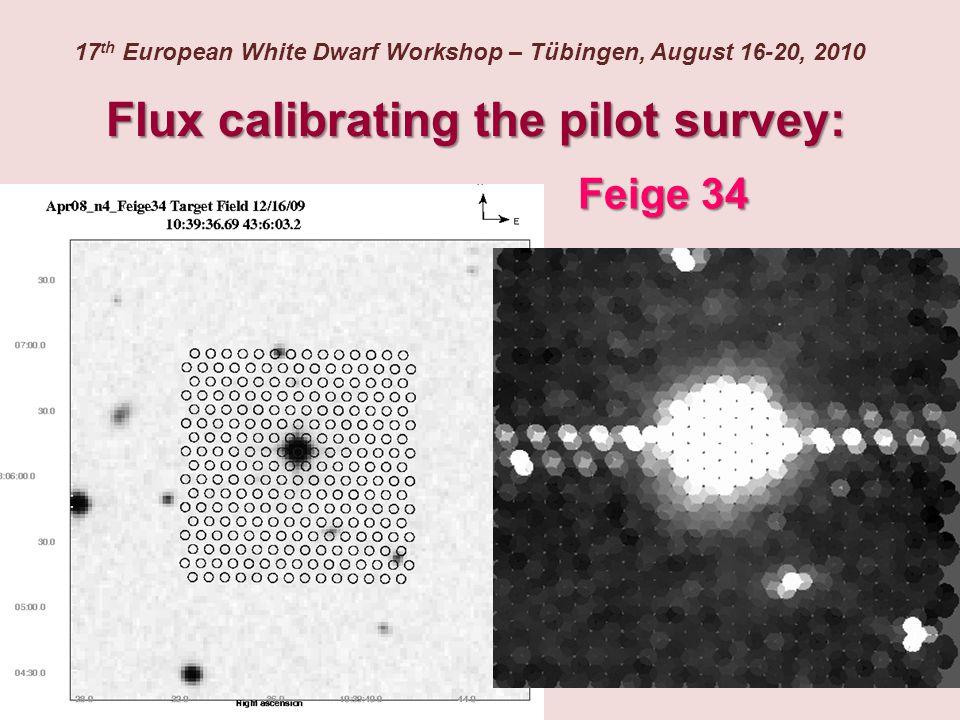 Flux calibrating the pilot survey: 17 th European White Dwarf Workshop – Tübingen, August 16-20, 2010 Feige 34