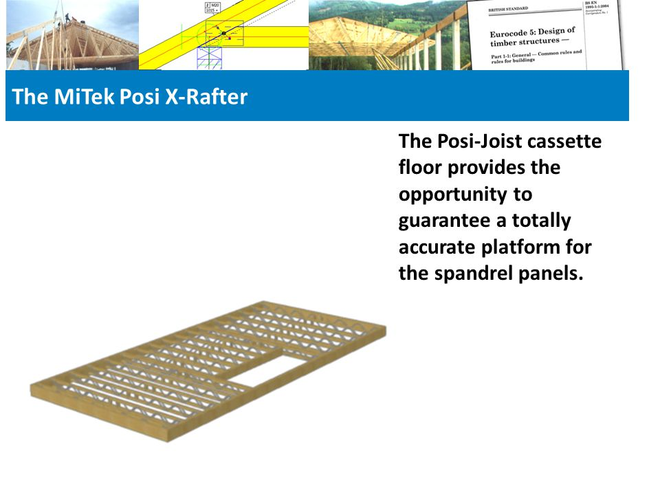 The MiTek Posi X-Rafter The Posi-Joist cassette floor provides the opportunity to guarantee a totally accurate platform for the spandrel panels.