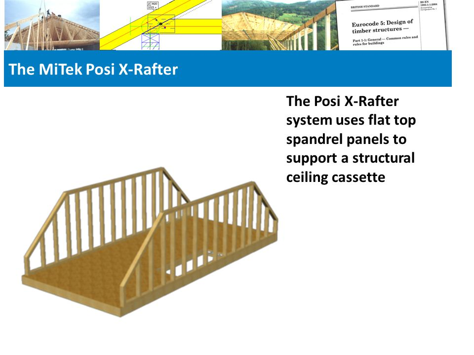 The MiTek Posi X-Rafter The Posi X-Rafter system uses flat top spandrel panels to support a structural ceiling cassette