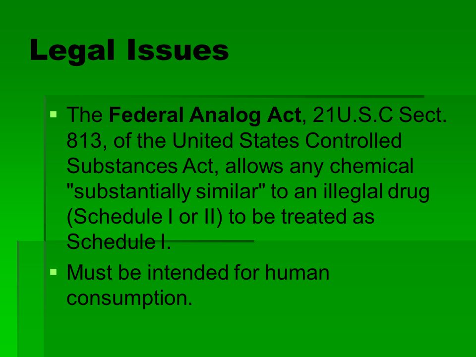 Legal Issues   The Federal Analog Act, 21U.S.C Sect. 813, of the United States Controlled Substances Act, allows any chemical