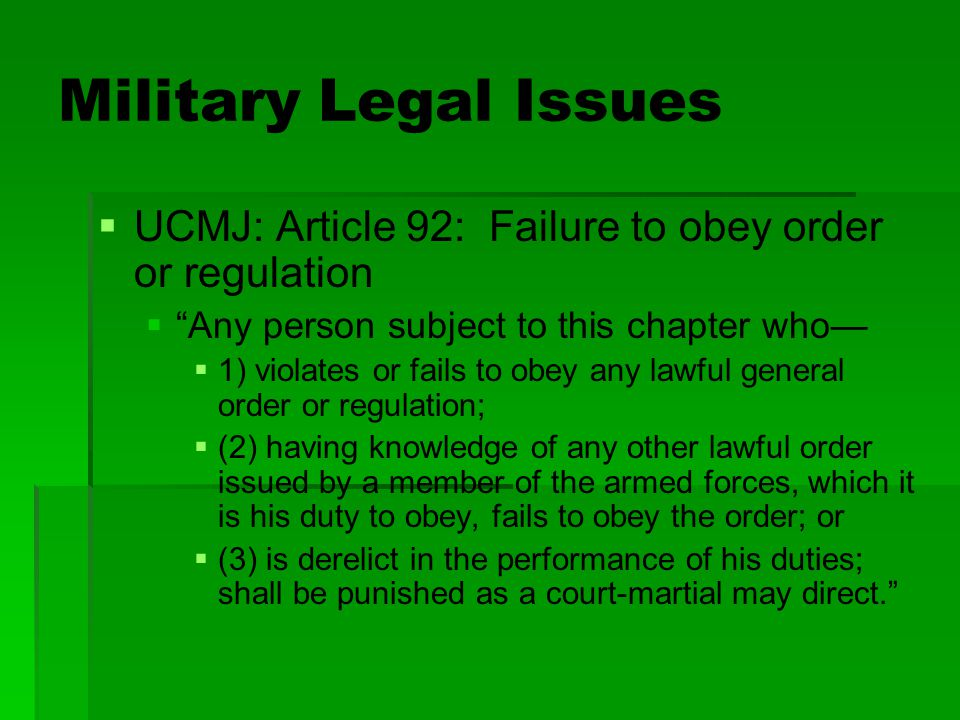 "Military Legal Issues   UCMJ: Article 92: Failure to obey order or regulation   ""Any person subject to this chapter who—   1) violates or fails"