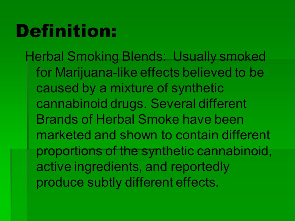 Definition: Herbal Smoking Blends: Usually smoked for Marijuana-like effects believed to be caused by a mixture of synthetic cannabinoid drugs. Severa