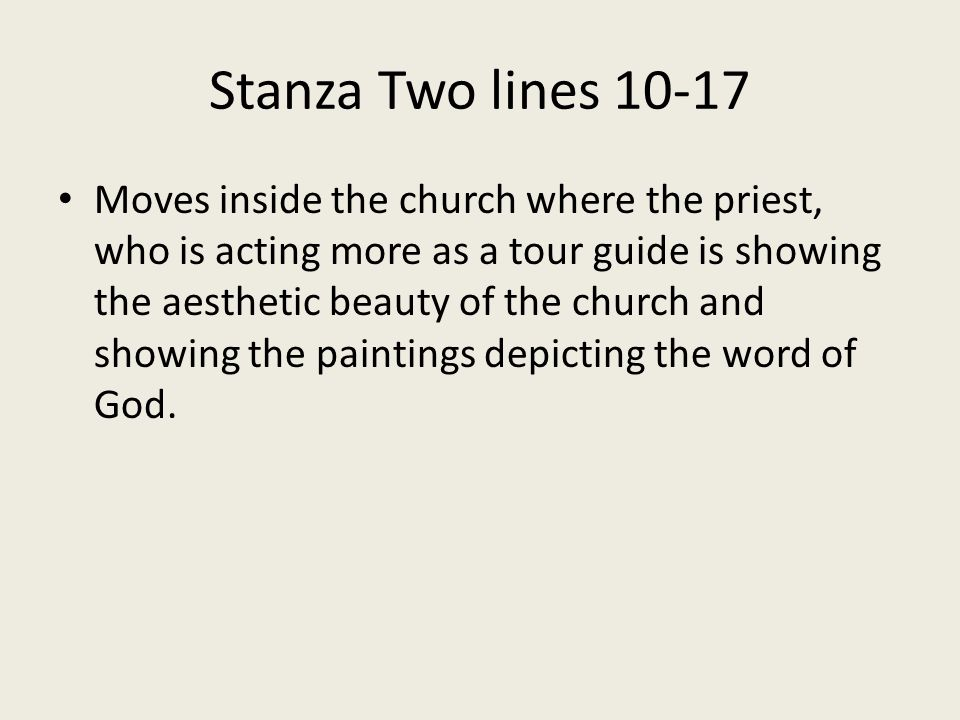 Stanza Two lines 10-17 Moves inside the church where the priest, who is acting more as a tour guide is showing the aesthetic beauty of the church and