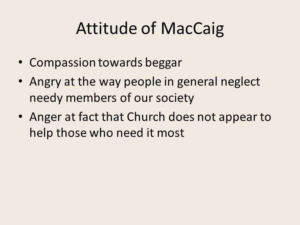 Attitude of MacCaig Compassion towards beggar Angry at the way people in general neglect needy members of our society Anger at fact that Church does n