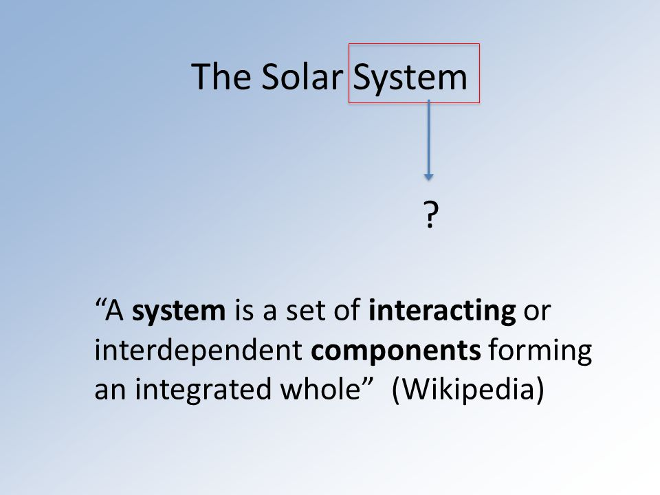 The Solar System The sun (a star) The planets Asteroids Kuiper Belt Objects Comets Dust (zodiacal light) Interactions: Gravity causes planets to orbit around the sun Heat created via fusion in the sun heats the planets Occasionally, objects in the solar system can collide