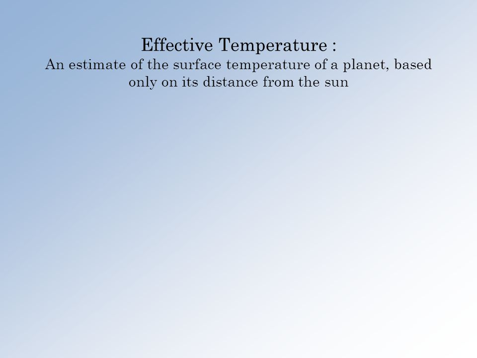 Effective Temperature : An estimate of the surface temperature of a planet, based only on its distance from the sun