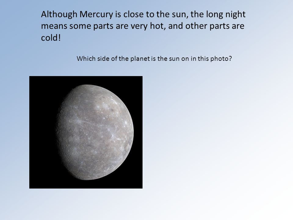 Although Mercury is close to the sun, the long night means some parts are very hot, and other parts are cold.