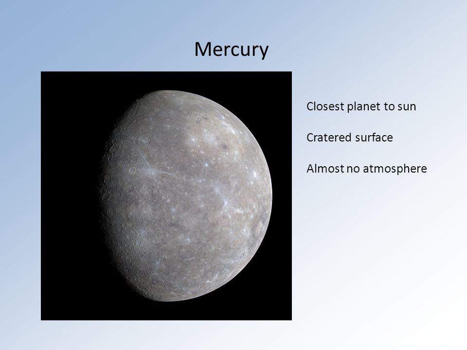 Mercury Closest planet to sun Cratered surface Almost no atmosphere