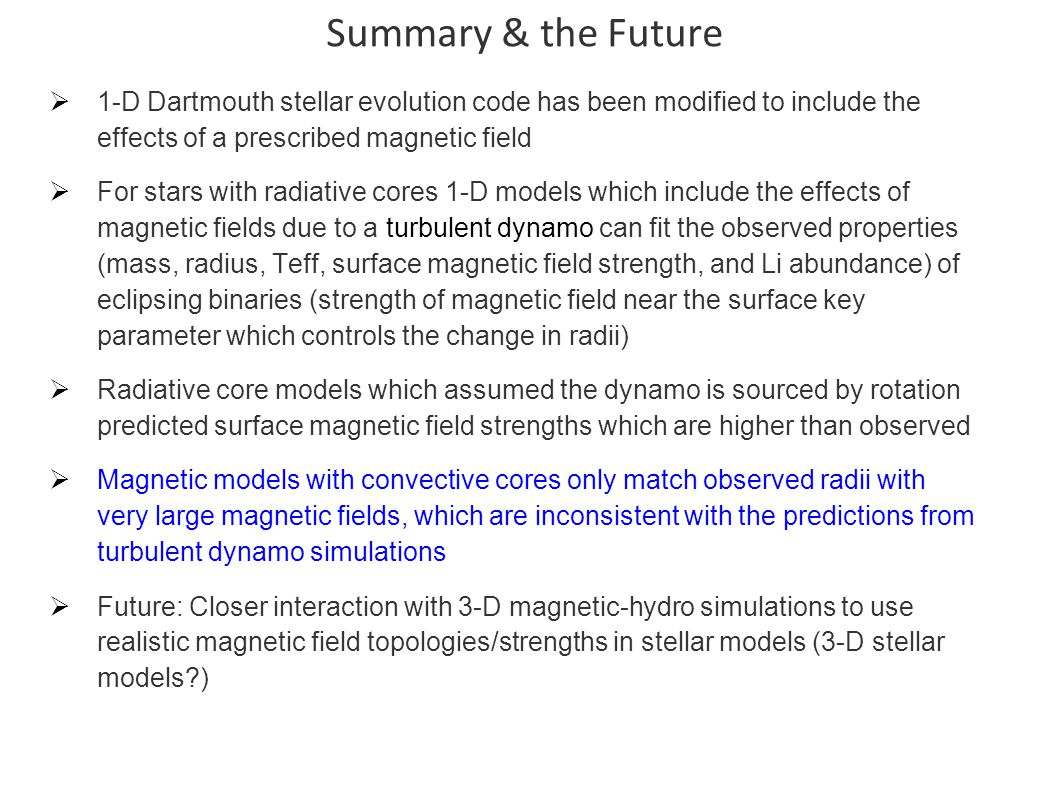 Summary & the Future  1-D Dartmouth stellar evolution code has been modified to include the effects of a prescribed magnetic field  For stars with radiative cores 1-D models which include the effects of magnetic fields due to a turbulent dynamo can fit the observed properties (mass, radius, Teff, surface magnetic field strength, and Li abundance) of eclipsing binaries (strength of magnetic field near the surface key parameter which controls the change in radii)  Radiative core models which assumed the dynamo is sourced by rotation predicted surface magnetic field strengths which are higher than observed  Magnetic models with convective cores only match observed radii with very large magnetic fields, which are inconsistent with the predictions from turbulent dynamo simulations  Future: Closer interaction with 3-D magnetic-hydro simulations to use realistic magnetic field topologies/strengths in stellar models (3-D stellar models )