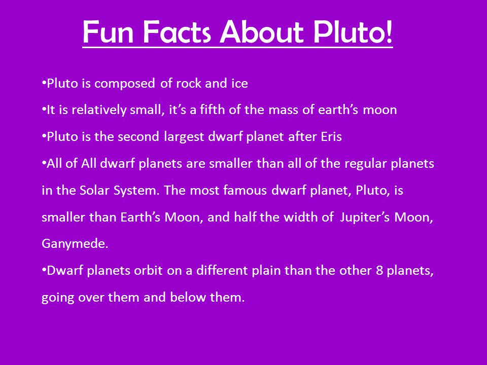 Pluto is composed of rock and ice It is relatively small, it's a fifth of the mass of earth's moon Pluto is the second largest dwarf planet after Eris All of All dwarf planets are smaller than all of the regular planets in the Solar System.