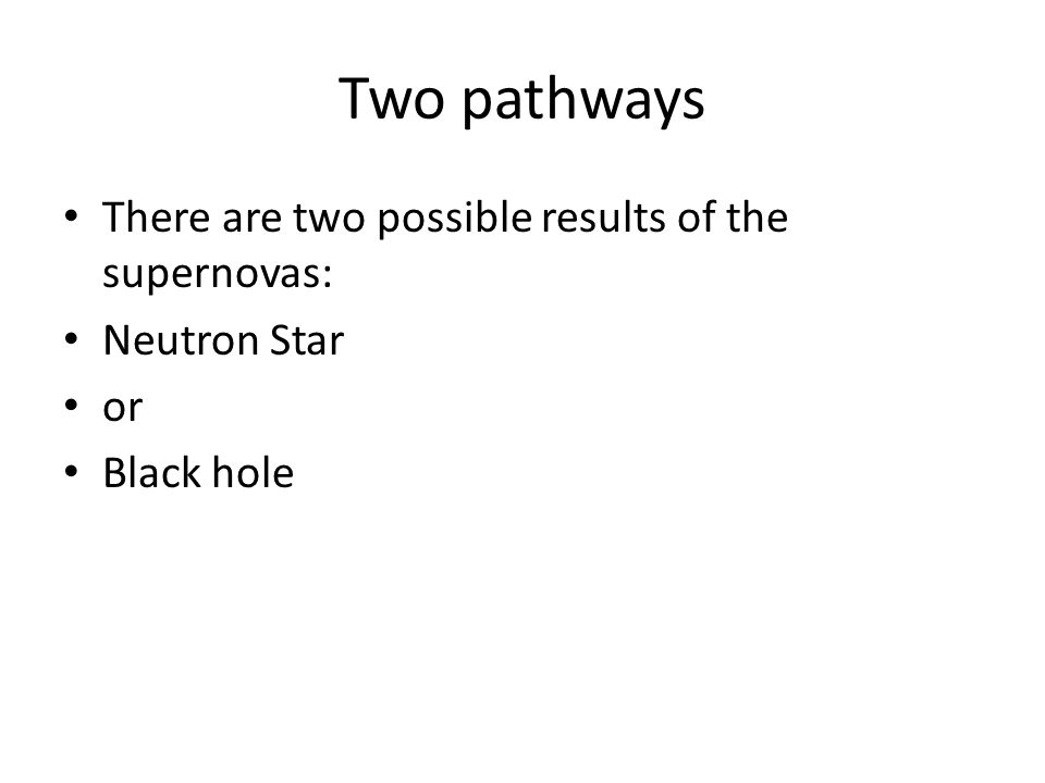 Two pathways There are two possible results of the supernovas: Neutron Star or Black hole