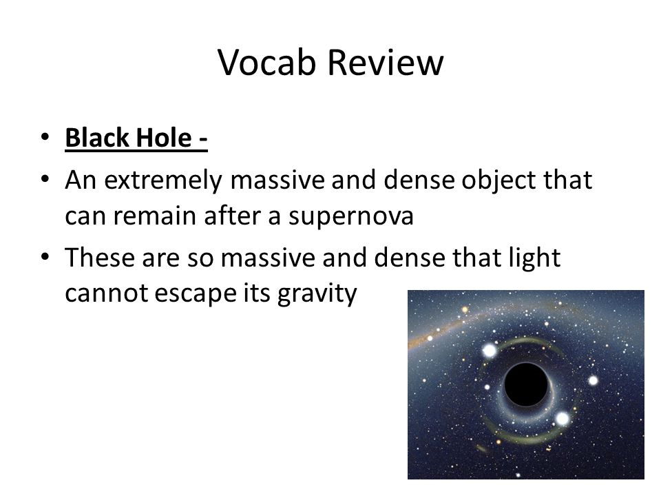Vocab Review Black Hole - An extremely massive and dense object that can remain after a supernova These are so massive and dense that light cannot escape its gravity