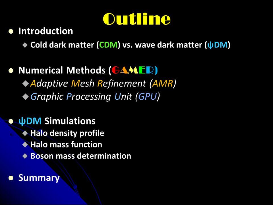 Outline Introduction  Cold dark matter (CDM) vs. wave dark matter (ѱDM) Numerical Methods ( GAMER)  Adaptive Mesh Refinement (AMR)  Graphic Process