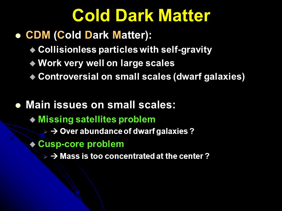 Cold Dark Matter CDM (Cold Dark Matter):  Collisionless particles with self-gravity  Work very well on large scales  Controversial on small scales