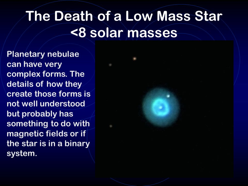 The Death of a Low Mass Star <8 solar masses Planetary nebulae can have very complex forms. The details of how they create those forms is not well und