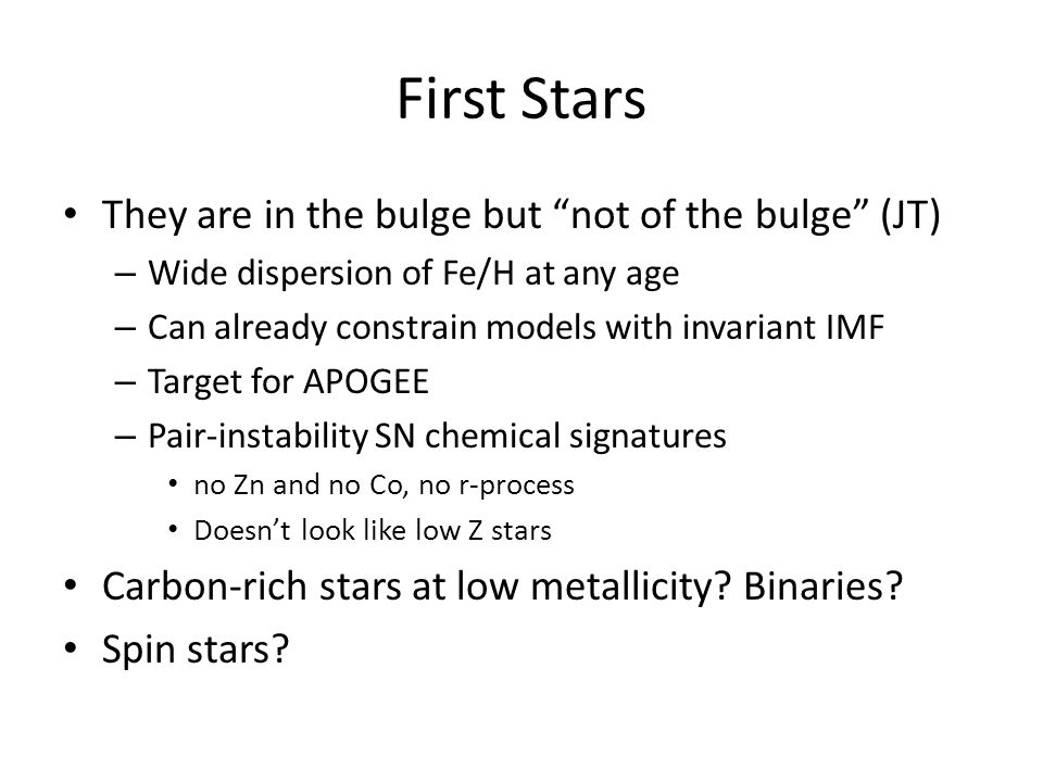 First Stars They are in the bulge but not of the bulge (JT) – Wide dispersion of Fe/H at any age – Can already constrain models with invariant IMF – Target for APOGEE – Pair-instability SN chemical signatures no Zn and no Co, no r-process Doesn't look like low Z stars Carbon-rich stars at low metallicity.