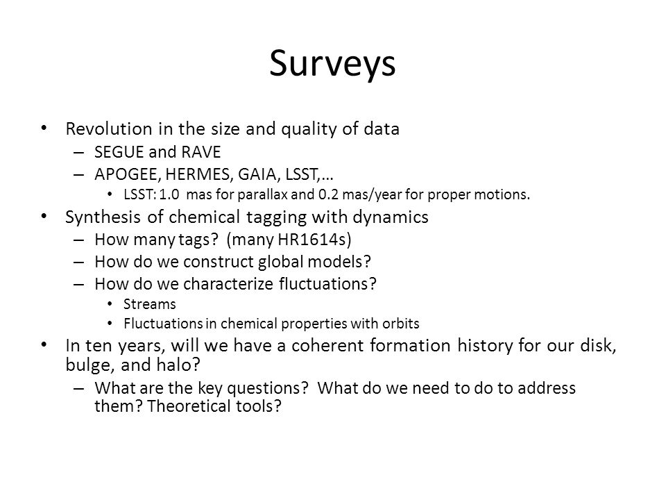 Surveys Revolution in the size and quality of data – SEGUE and RAVE – APOGEE, HERMES, GAIA, LSST,… LSST: 1.0 mas for parallax and 0.2 mas/year for pro