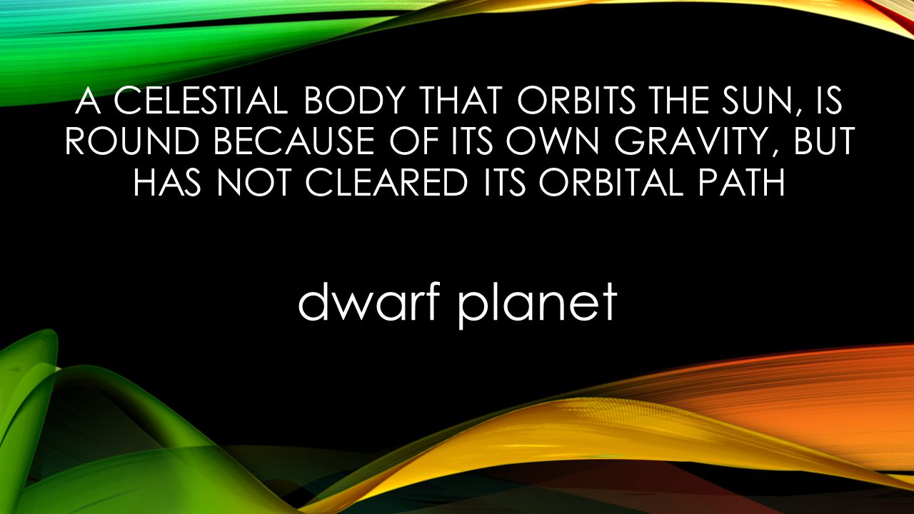 A CELESTIAL BODY THAT ORBITS THE SUN, IS ROUND BECAUSE OF ITS OWN GRAVITY, BUT HAS NOT CLEARED ITS ORBITAL PATH dwarf planet