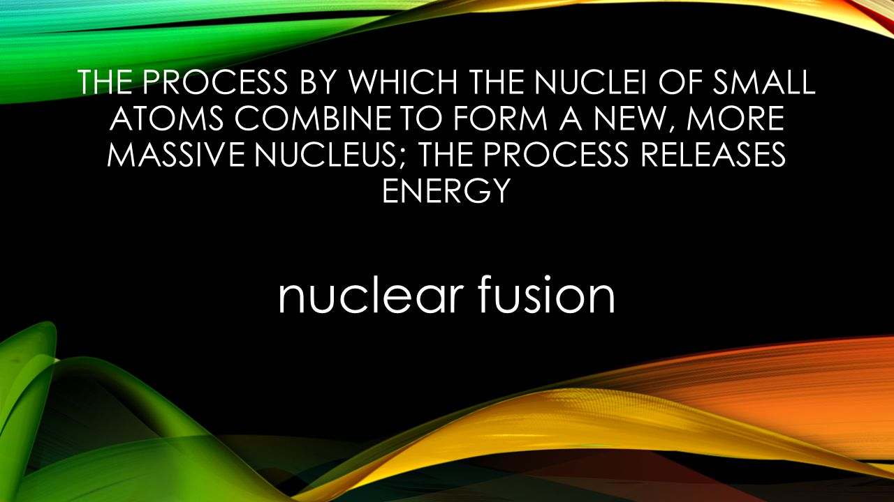 THE PROCESS BY WHICH THE NUCLEI OF SMALL ATOMS COMBINE TO FORM A NEW, MORE MASSIVE NUCLEUS; THE PROCESS RELEASES ENERGY nuclear fusion