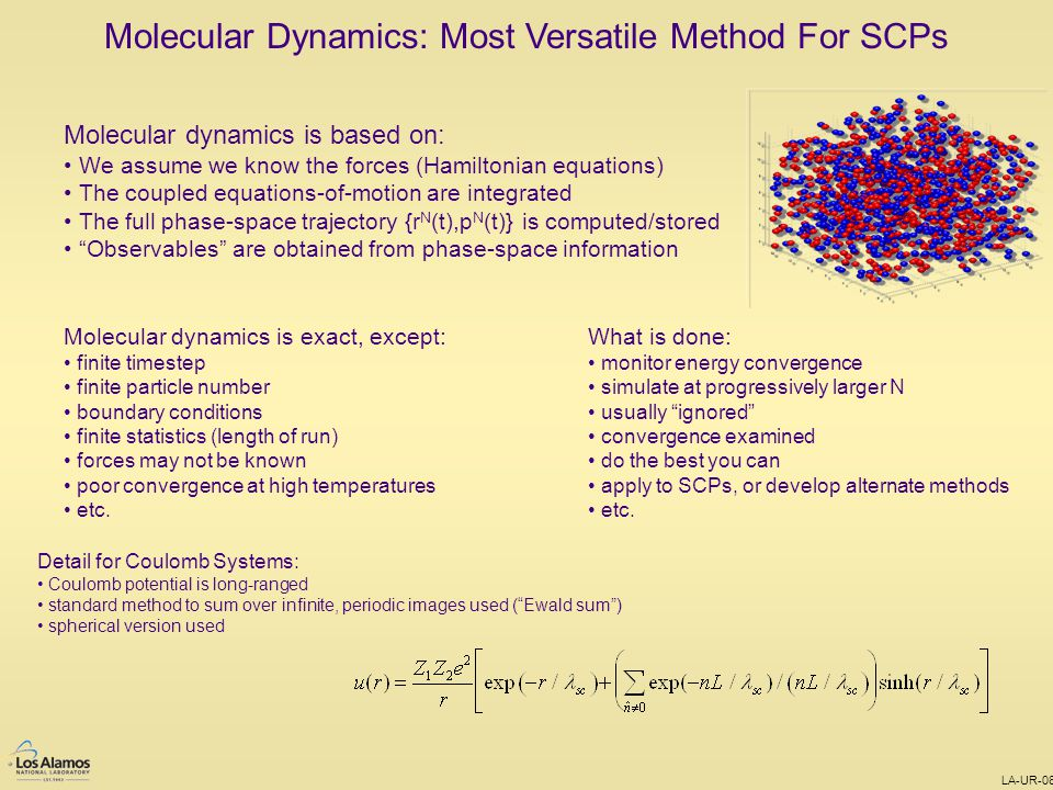 LA-UR-08-0111 Molecular Dynamics: Most Versatile Method For SCPs Molecular dynamics is based on: We assume we know the forces (Hamiltonian equations) The coupled equations-of-motion are integrated The full phase-space trajectory {r N (t),p N (t)} is computed/stored Observables are obtained from phase-space information Molecular dynamics is exact, except: finite timestep finite particle number boundary conditions finite statistics (length of run) forces may not be known poor convergence at high temperatures etc.