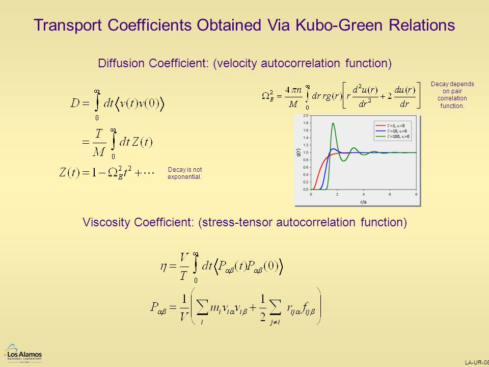 LA-UR-08-0111 Transport Coefficients Obtained Via Kubo-Green Relations Diffusion Coefficient: (velocity autocorrelation function) Viscosity Coefficient: (stress-tensor autocorrelation function) Decay is not exponential.