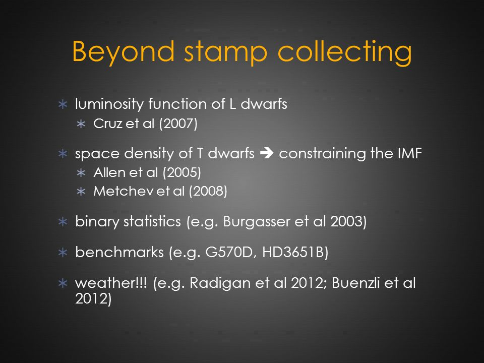 Beyond stamp collecting  luminosity function of L dwarfs  Cruz et al (2007)  space density of T dwarfs  constraining the IMF  Allen et al (2005)  Metchev et al (2008)  binary statistics (e.g.