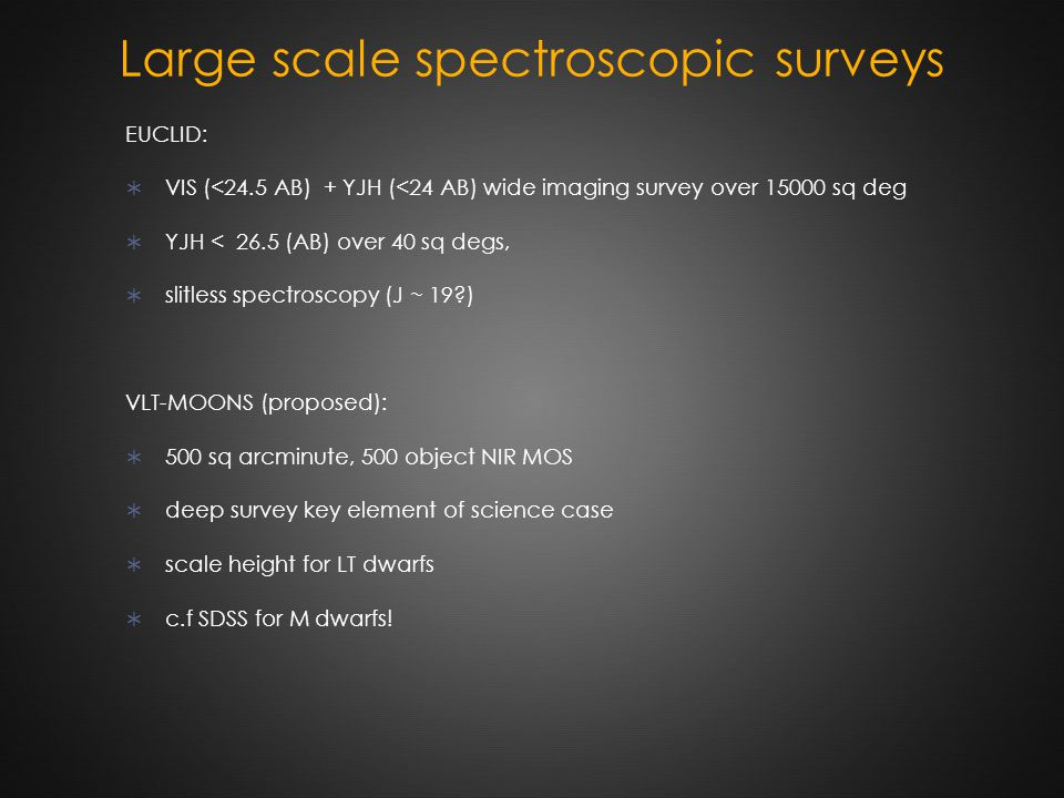 Large scale spectroscopic surveys EUCLID:  VIS (<24.5 AB) + YJH (<24 AB) wide imaging survey over 15000 sq deg  YJH < 26.5 (AB) over 40 sq degs,  slitless spectroscopy (J ~ 19 ) VLT-MOONS (proposed):  500 sq arcminute, 500 object NIR MOS  deep survey key element of science case  scale height for LT dwarfs  c.f SDSS for M dwarfs!