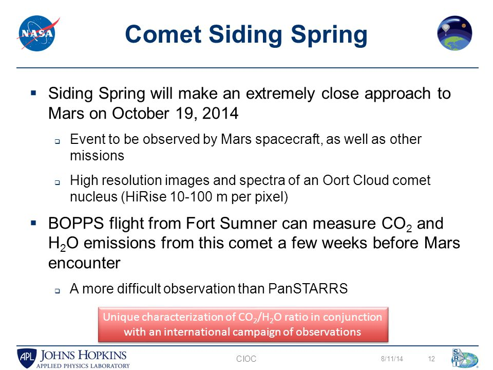 8/11/1412 Comet Siding Spring CIOC  Siding Spring will make an extremely close approach to Mars on October 19, 2014  Event to be observed by Mars spacecraft, as well as other missions  High resolution images and spectra of an Oort Cloud comet nucleus (HiRise 10-100 m per pixel)  BOPPS flight from Fort Sumner can measure CO 2 and H 2 O emissions from this comet a few weeks before Mars encounter  A more difficult observation than PanSTARRS Unique characterization of CO 2 /H 2 O ratio in conjunction with an international campaign of observations