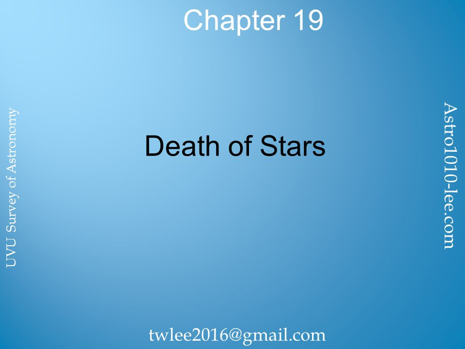 Chapter 19 Death of Stars Astro1010-lee.com twlee2016@gmail.com UVU Survey of Astronomy