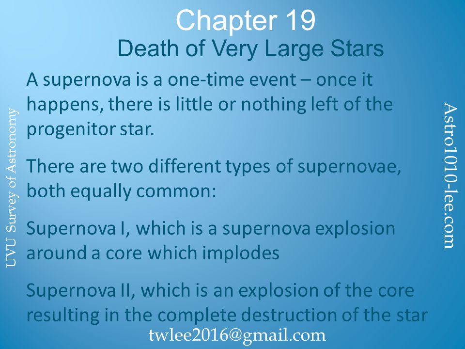 Chapter 19 Death of Very Large Stars A supernova is a one-time event – once it happens, there is little or nothing left of the progenitor star.