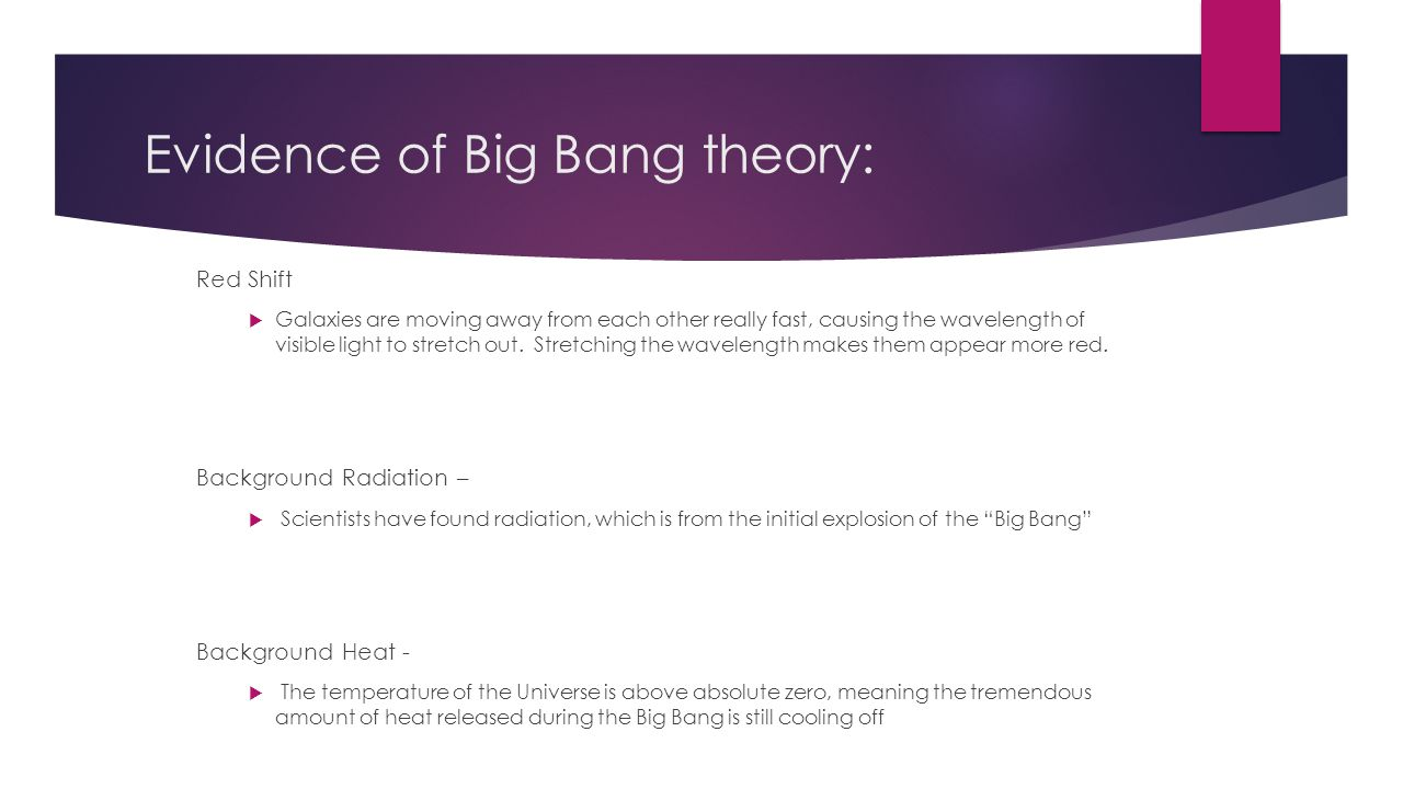 Evidence of Big Bang theory: Red Shift  Galaxies are moving away from each other really fast, causing the wavelength of visible light to stretch out.