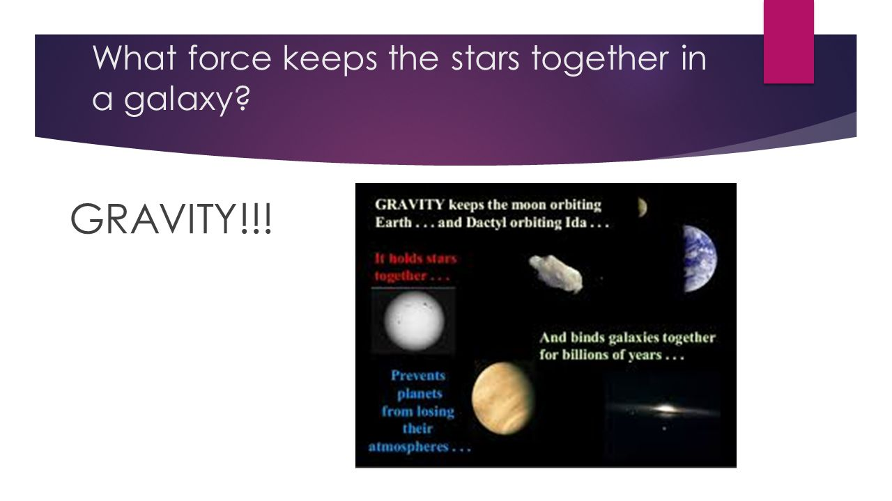 What force keeps the stars together in a galaxy GRAVITY!!!