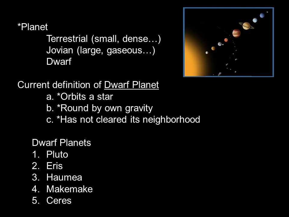 *Planet Terrestrial (small, dense…) Jovian (large, gaseous…) Dwarf Current definition of Dwarf Planet a. *Orbits a star b. *Round by own gravity c. *H