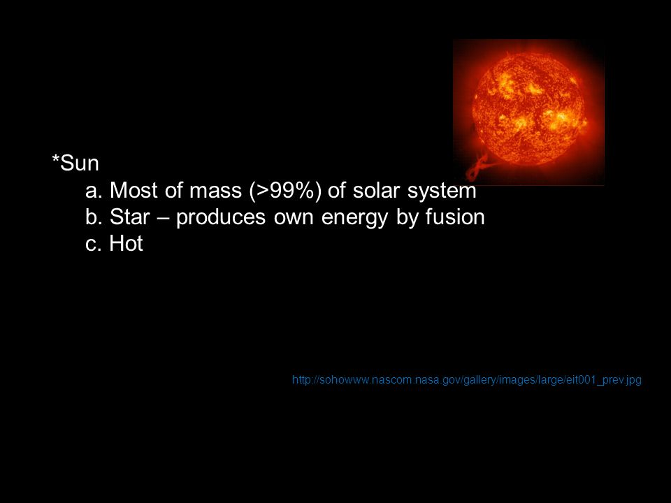 *Sun a. Most of mass (>99%) of solar system b. Star – produces own energy by fusion c. Hot http://sohowww.nascom.nasa.gov/gallery/images/large/eit001_