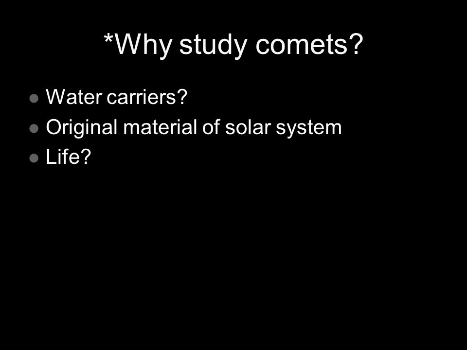 *Why study comets? Water carriers? Water carriers? Original material of solar system Original material of solar system Life? Life?