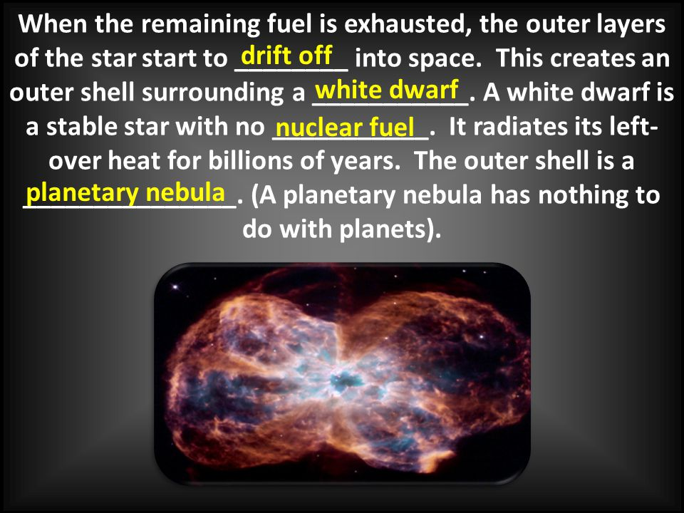 When the remaining fuel is exhausted, the outer layers of the star start to ________ into space. This creates an outer shell surrounding a ___________