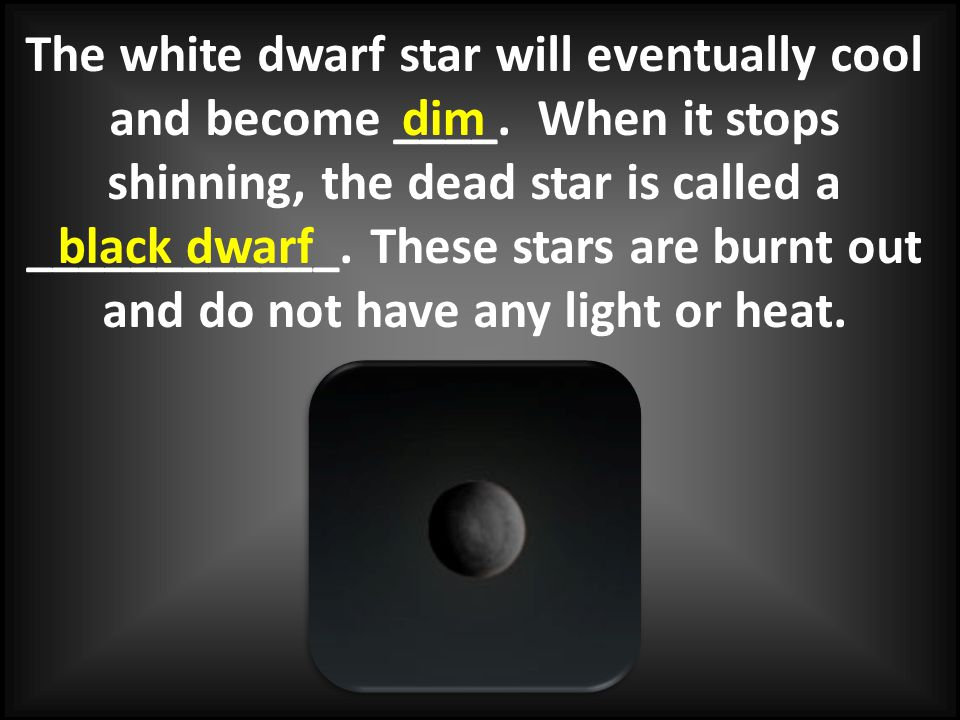 The white dwarf star will eventually cool and become ____. When it stops shinning, the dead star is called a ____________. These stars are burnt out a