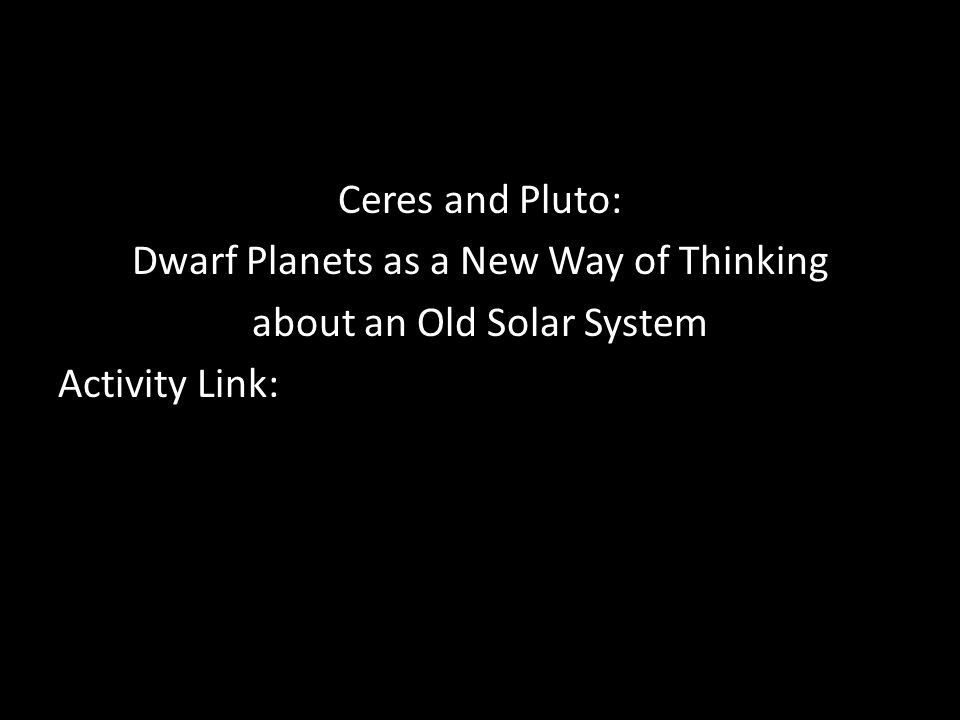 Ceres and Pluto: Dwarf Planets as a New Way of Thinking about an Old Solar System Activity Link:
