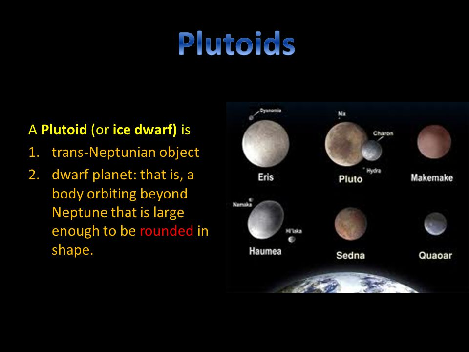 A Plutoid (or ice dwarf) is 1.trans-Neptunian object 2.dwarf planet: that is, a body orbiting beyond Neptune that is large enough to be rounded in shape.