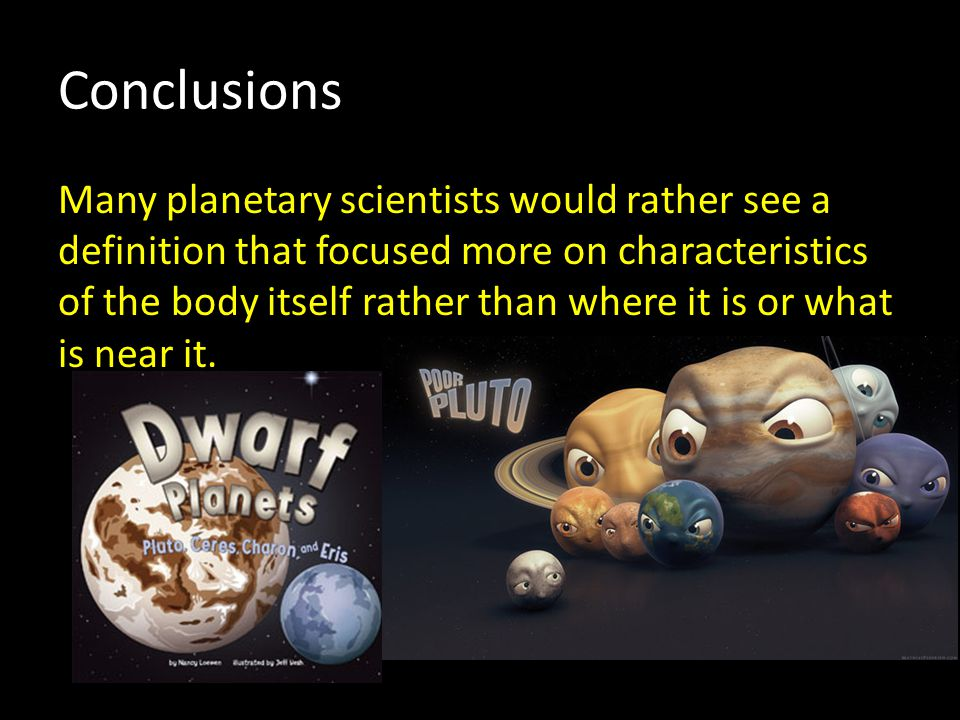 Conclusions Many planetary scientists would rather see a definition that focused more on characteristics of the body itself rather than where it is or what is near it.