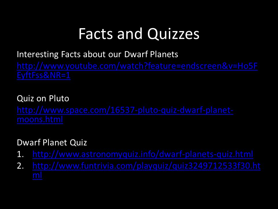 Facts and Quizzes Interesting Facts about our Dwarf Planets http://www.youtube.com/watch feature=endscreen&v=Ho5F EyftFss&NR=1 Quiz on Pluto http://www.space.com/16537-pluto-quiz-dwarf-planet- moons.html Dwarf Planet Quiz 1.http://www.astronomyquiz.info/dwarf-planets-quiz.htmlhttp://www.astronomyquiz.info/dwarf-planets-quiz.html 2.http://www.funtrivia.com/playquiz/quiz3249712533f30.ht mlhttp://www.funtrivia.com/playquiz/quiz3249712533f30.ht ml