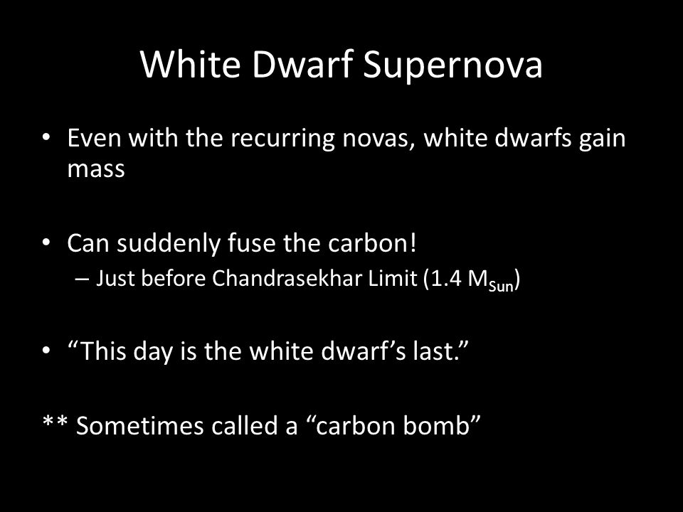 White Dwarf Supernova Even with the recurring novas, white dwarfs gain mass Can suddenly fuse the carbon.