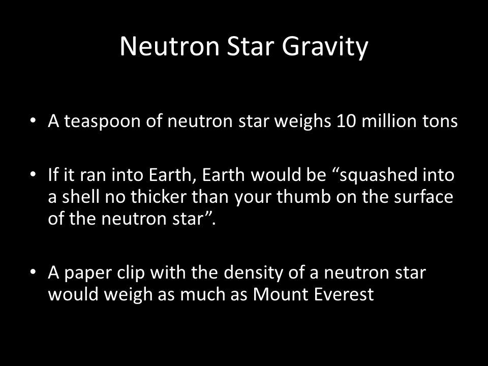 Neutron Star Gravity A teaspoon of neutron star weighs 10 million tons If it ran into Earth, Earth would be squashed into a shell no thicker than your thumb on the surface of the neutron star .